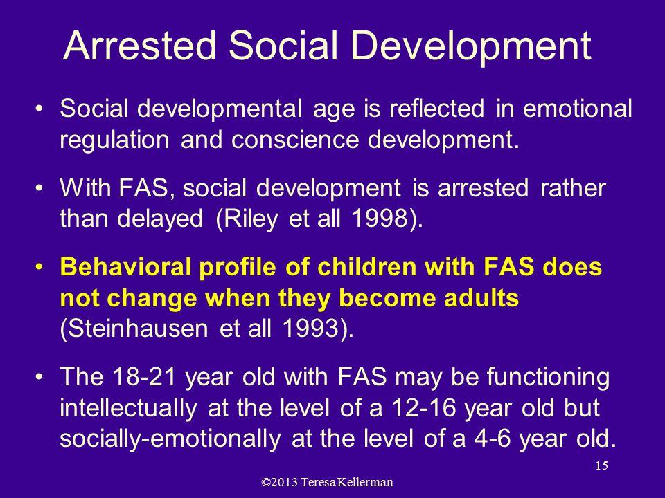 ©2013 Teresa Kellerman 15 Arrested Social Development Social developmental age is reflected in emotional regulation and conscience development.