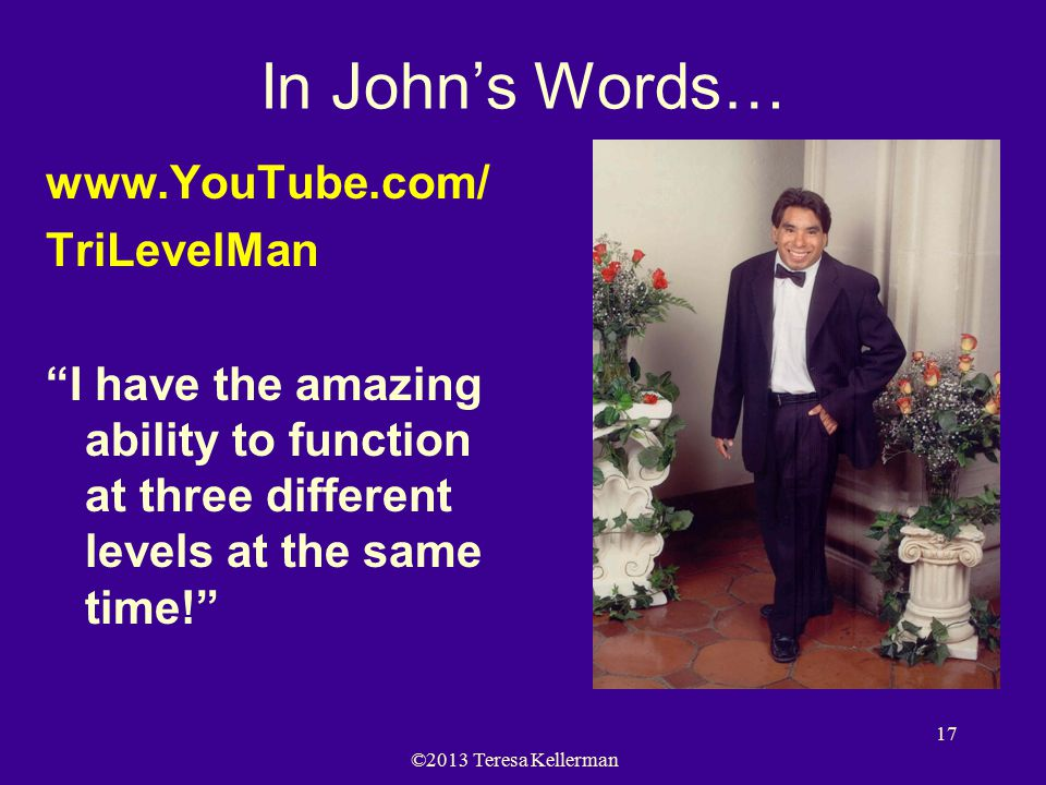 ©2013 Teresa Kellerman 17 In John's Words… www.YouTube.com/ TriLevelMan I have the amazing ability to function at three different levels at the same time!