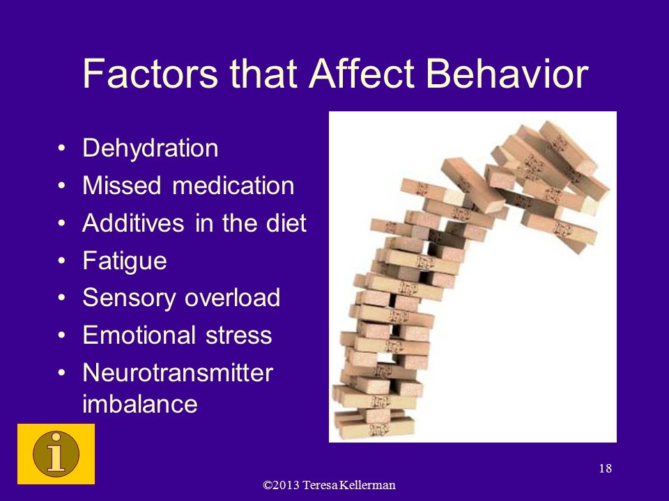 ©2013 Teresa Kellerman 18 Factors that Affect Behavior Dehydration Missed medication Additives in the diet Fatigue Sensory overload Emotional stress Neurotransmitter imbalance
