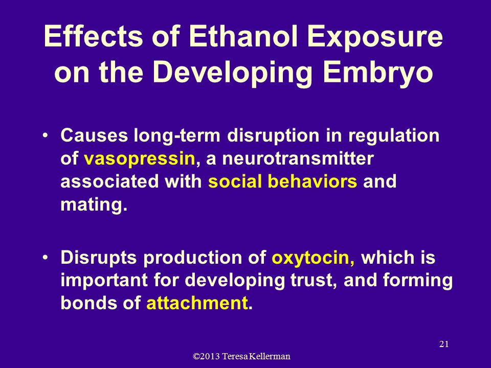 ©2013 Teresa Kellerman 21 Effects of Ethanol Exposure on the Developing Embryo Causes long-term disruption in regulation of vasopressin, a neurotransmitter associated with social behaviors and mating.