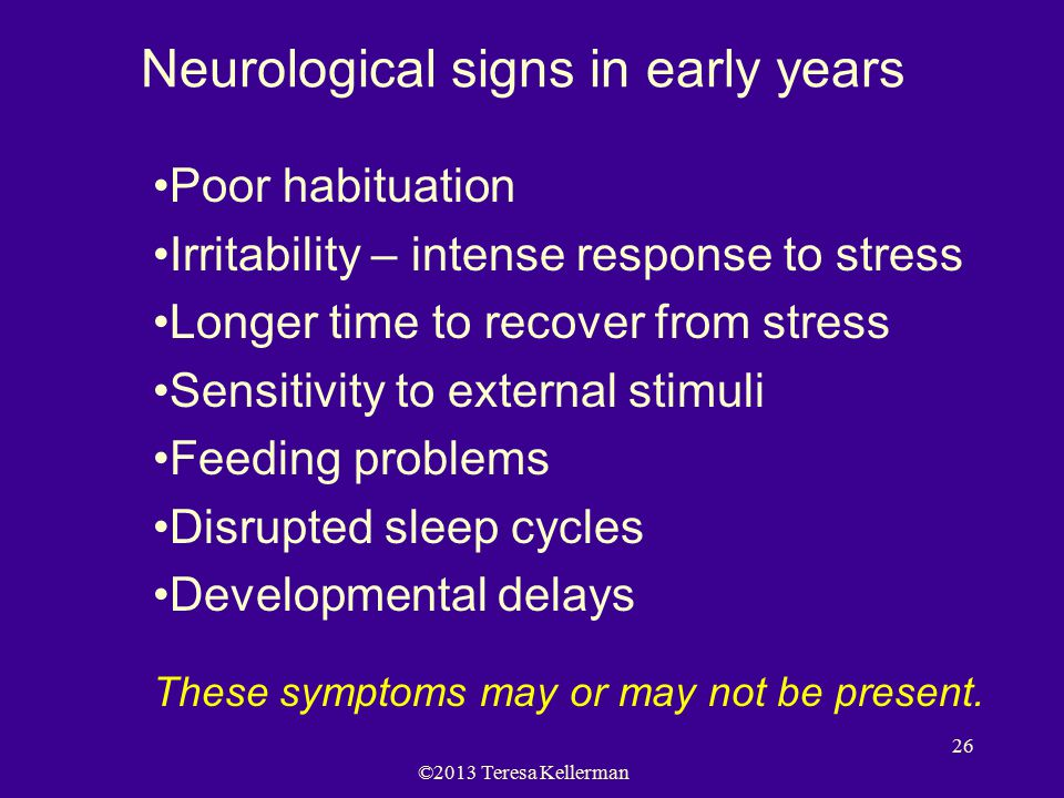 ©2013 Teresa Kellerman 26 Neurological signs in early years Poor habituation Irritability – intense response to stress Longer time to recover from str