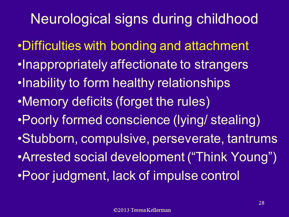 ©2013 Teresa Kellerman 28 Neurological signs during childhood Difficulties with bonding and attachment Inappropriately affectionate to strangers Inabi