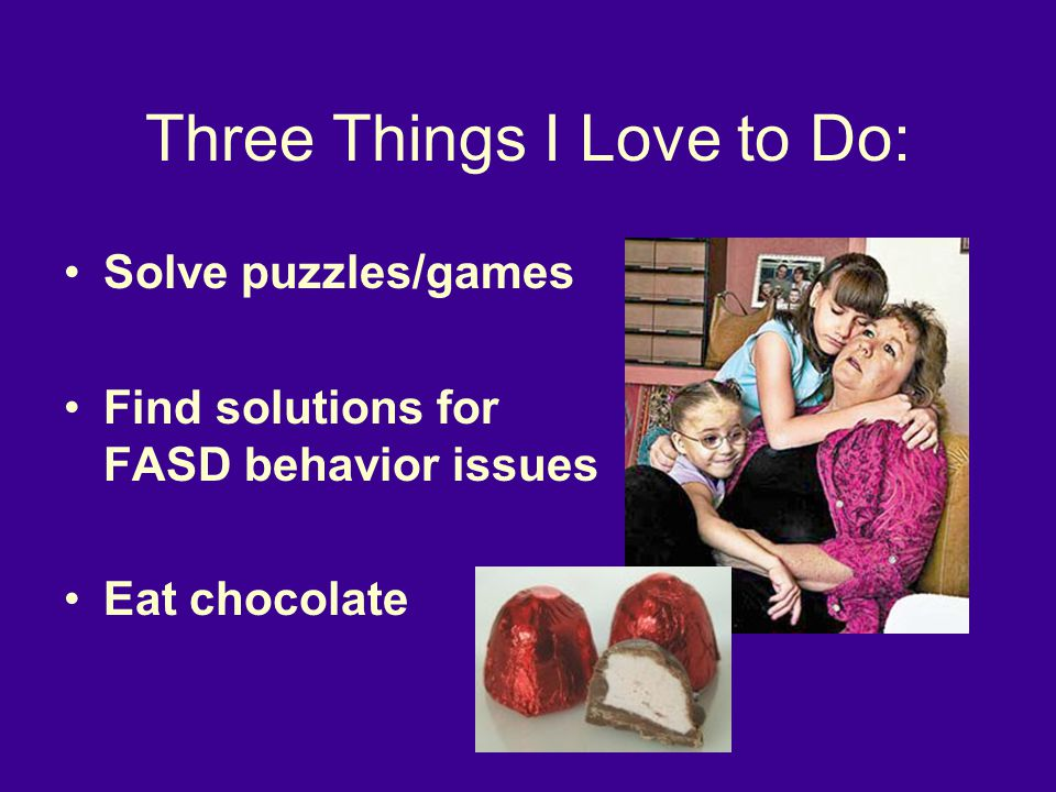 Three Things I Love to Do: Solve puzzles/games Find solutions for FASD behavior issues Eat chocolate