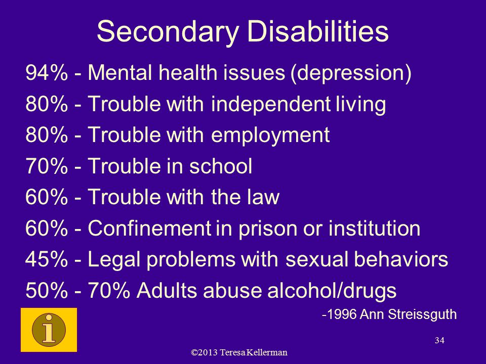 ©2013 Teresa Kellerman 34 Secondary Disabilities 94% - Mental health issues (depression) 80% - Trouble with independent living 80% - Trouble with employment 70% - Trouble in school 60% - Trouble with the law 60% - Confinement in prison or institution 45% - Legal problems with sexual behaviors 50% - 70% Adults abuse alcohol/drugs -1996 Ann Streissguth