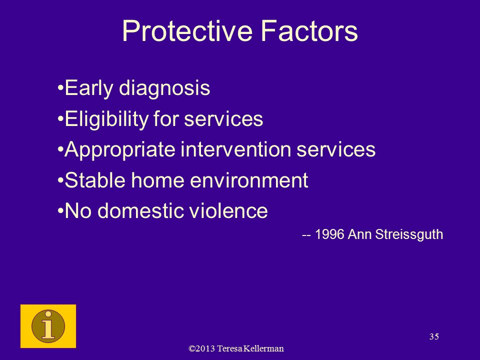 ©2013 Teresa Kellerman 35 Protective Factors Early diagnosis Eligibility for services Appropriate intervention services Stable home environment No dom