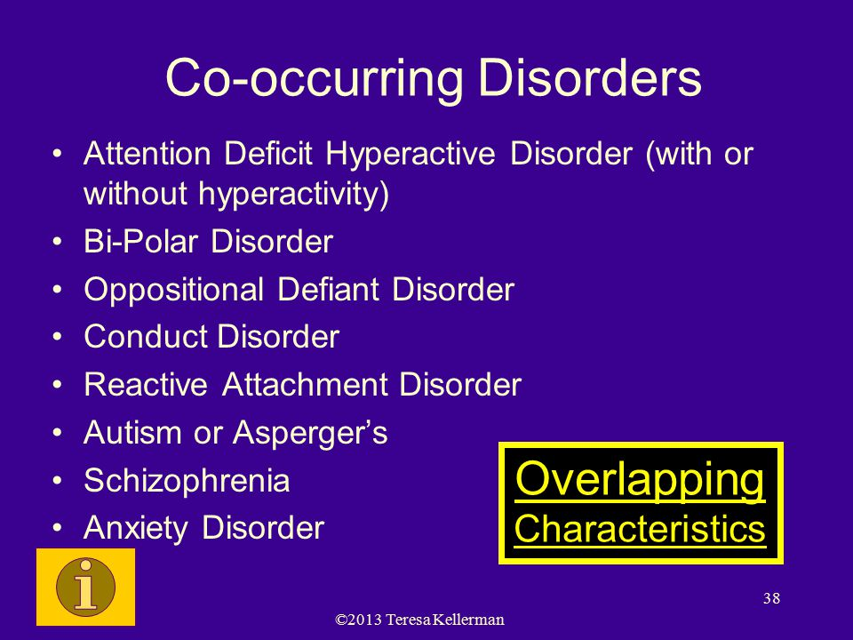 ©2013 Teresa Kellerman 38 Co-occurring Disorders Attention Deficit Hyperactive Disorder (with or without hyperactivity) Bi-Polar Disorder Oppositional Defiant Disorder Conduct Disorder Reactive Attachment Disorder Autism or Asperger's Schizophrenia Anxiety Disorder Overlapping Characteristics