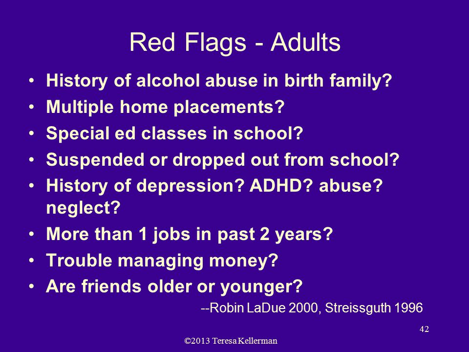©2013 Teresa Kellerman 42 Red Flags - Adults History of alcohol abuse in birth family.
