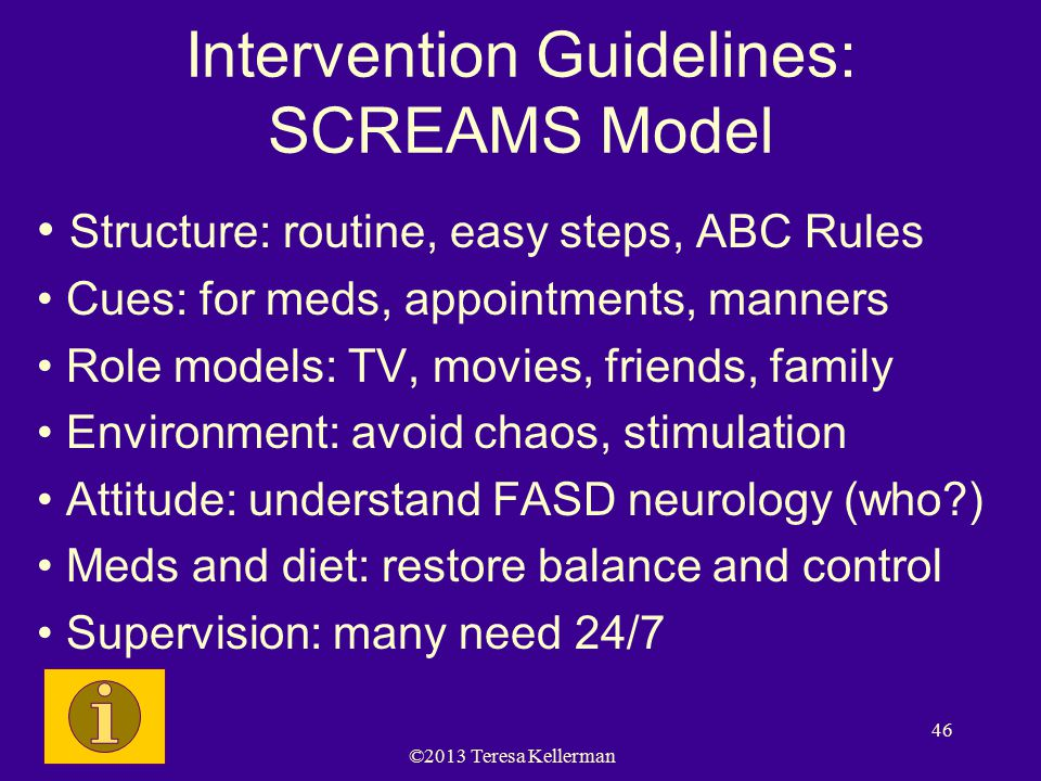 ©2013 Teresa Kellerman 46 Intervention Guidelines: SCREAMS Model Structure: routine, easy steps, ABC Rules Cues: for meds, appointments, manners Role models: TV, movies, friends, family Environment: avoid chaos, stimulation Attitude: understand FASD neurology (who?) Meds and diet: restore balance and control Supervision: many need 24/7