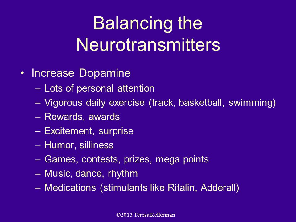 ©2013 Teresa Kellerman Balancing the Neurotransmitters Increase Dopamine –Lots of personal attention –Vigorous daily exercise (track, basketball, swim