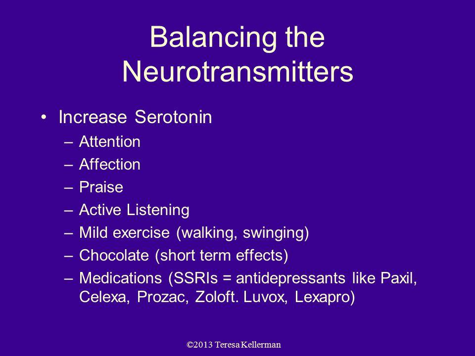 ©2013 Teresa Kellerman Balancing the Neurotransmitters Increase Serotonin –Attention –Affection –Praise –Active Listening –Mild exercise (walking, swinging) –Chocolate (short term effects) –Medications (SSRIs = antidepressants like Paxil, Celexa, Prozac, Zoloft.