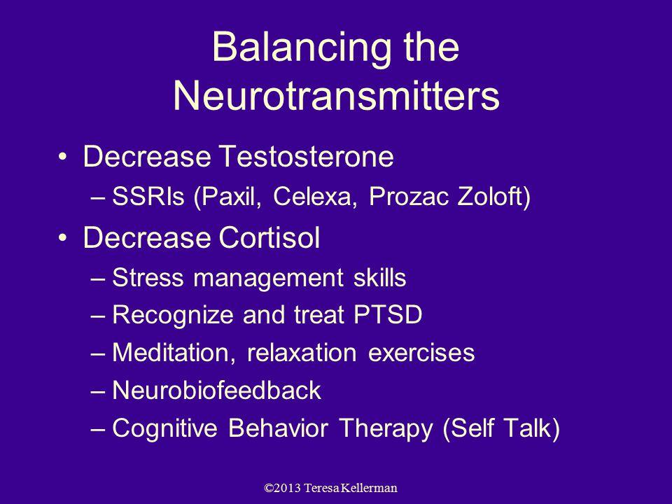 ©2013 Teresa Kellerman Balancing the Neurotransmitters Decrease Testosterone –SSRIs (Paxil, Celexa, Prozac Zoloft) Decrease Cortisol –Stress management skills –Recognize and treat PTSD –Meditation, relaxation exercises –Neurobiofeedback –Cognitive Behavior Therapy (Self Talk)