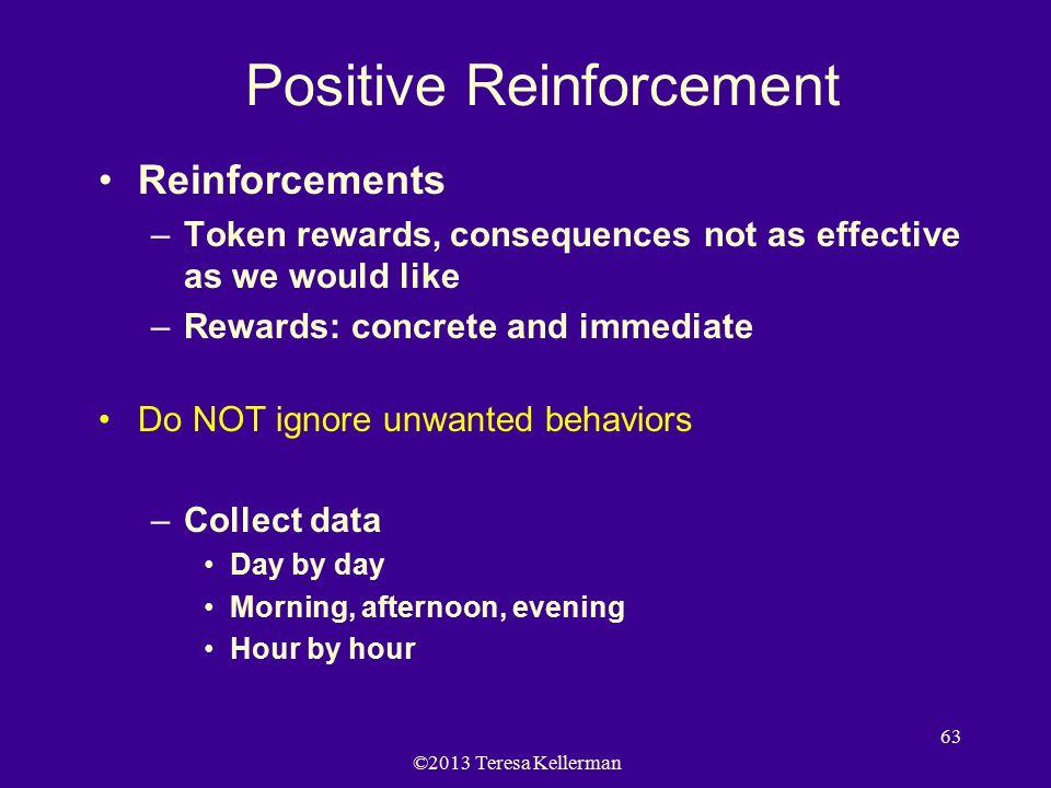 ©2013 Teresa Kellerman 63 Positive Reinforcement Reinforcements –Token rewards, consequences not as effective as we would like –Rewards: concrete and