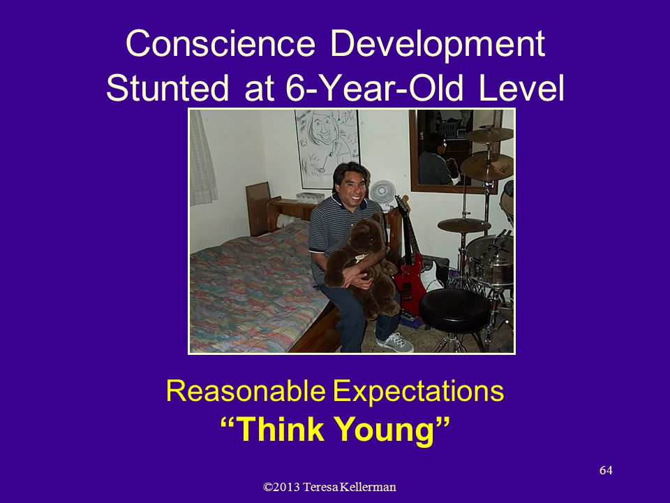 """©2013 Teresa Kellerman 64 Conscience Development Stunted at 6-Year-Old Level Reasonable Expectations """"Think Young"""""""