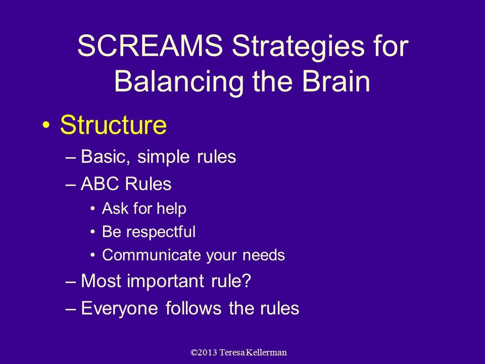 ©2013 Teresa Kellerman SCREAMS Strategies for Balancing the Brain Structure –Basic, simple rules –ABC Rules Ask for help Be respectful Communicate your needs –Most important rule.