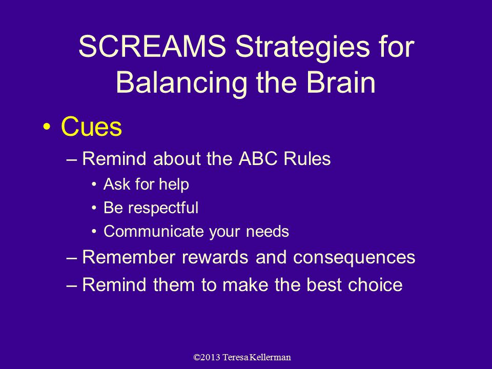 ©2013 Teresa Kellerman SCREAMS Strategies for Balancing the Brain Cues –Remind about the ABC Rules Ask for help Be respectful Communicate your needs –