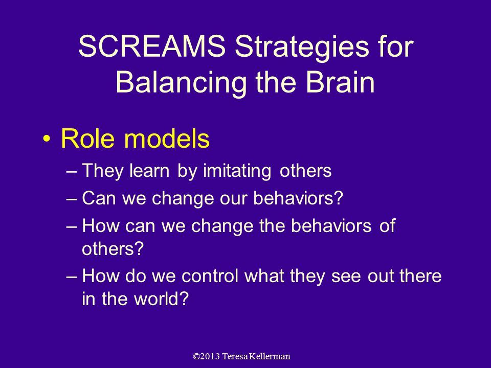 ©2013 Teresa Kellerman SCREAMS Strategies for Balancing the Brain Role models –They learn by imitating others –Can we change our behaviors? –How can w