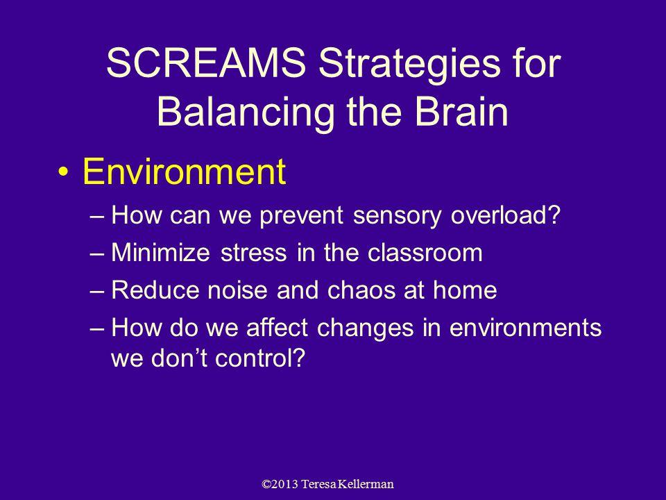 ©2013 Teresa Kellerman SCREAMS Strategies for Balancing the Brain Environment –How can we prevent sensory overload.