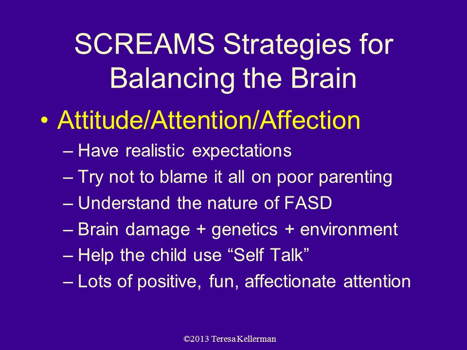 ©2013 Teresa Kellerman SCREAMS Strategies for Balancing the Brain Attitude/Attention/Affection –Have realistic expectations –Try not to blame it all on poor parenting –Understand the nature of FASD –Brain damage + genetics + environment –Help the child use Self Talk –Lots of positive, fun, affectionate attention