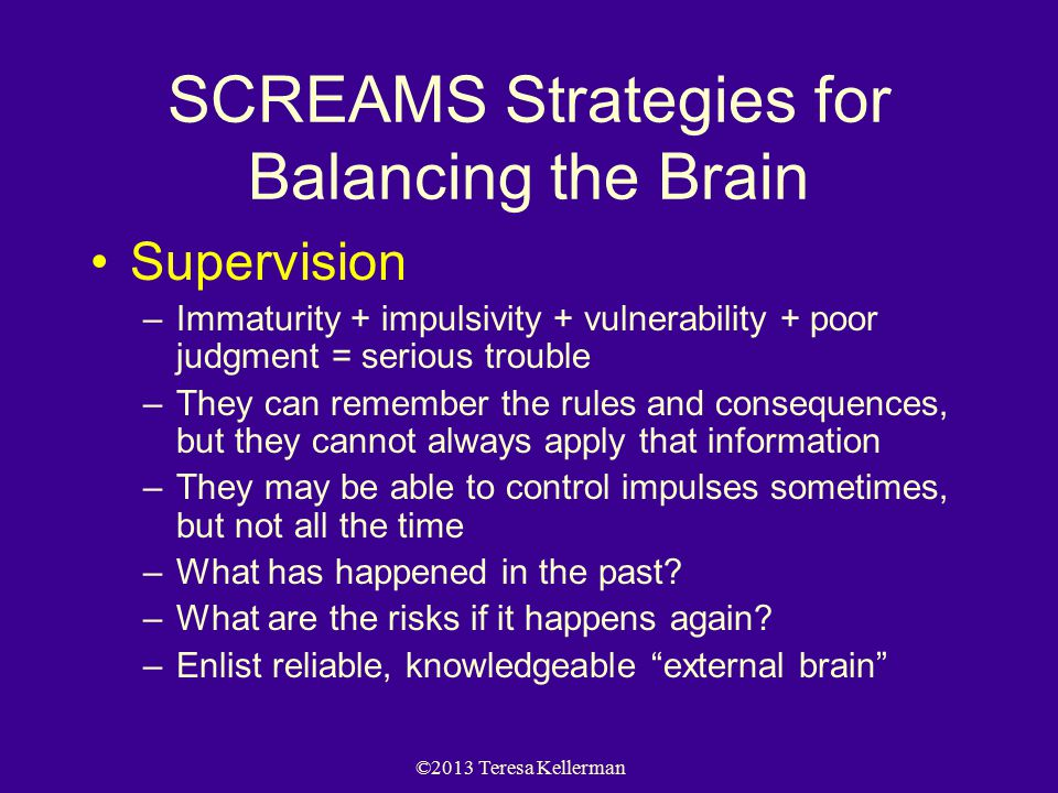 ©2013 Teresa Kellerman SCREAMS Strategies for Balancing the Brain Supervision –Immaturity + impulsivity + vulnerability + poor judgment = serious trou