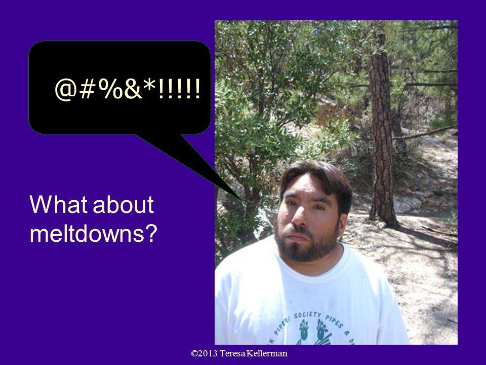 ©2013 Teresa Kellerman 72 @#%&*!!!!! What about meltdowns