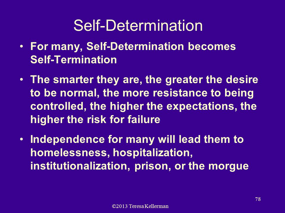 ©2013 Teresa Kellerman 78 Self-Determination For many, Self-Determination becomes Self-Termination The smarter they are, the greater the desire to be