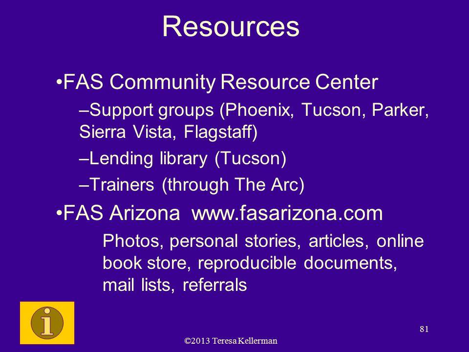©2013 Teresa Kellerman 81 Resources FAS Community Resource Center –Support groups (Phoenix, Tucson, Parker, Sierra Vista, Flagstaff) –Lending library (Tucson) –Trainers (through The Arc) FAS Arizona www.fasarizona.com Photos, personal stories, articles, online book store, reproducible documents, mail lists, referrals