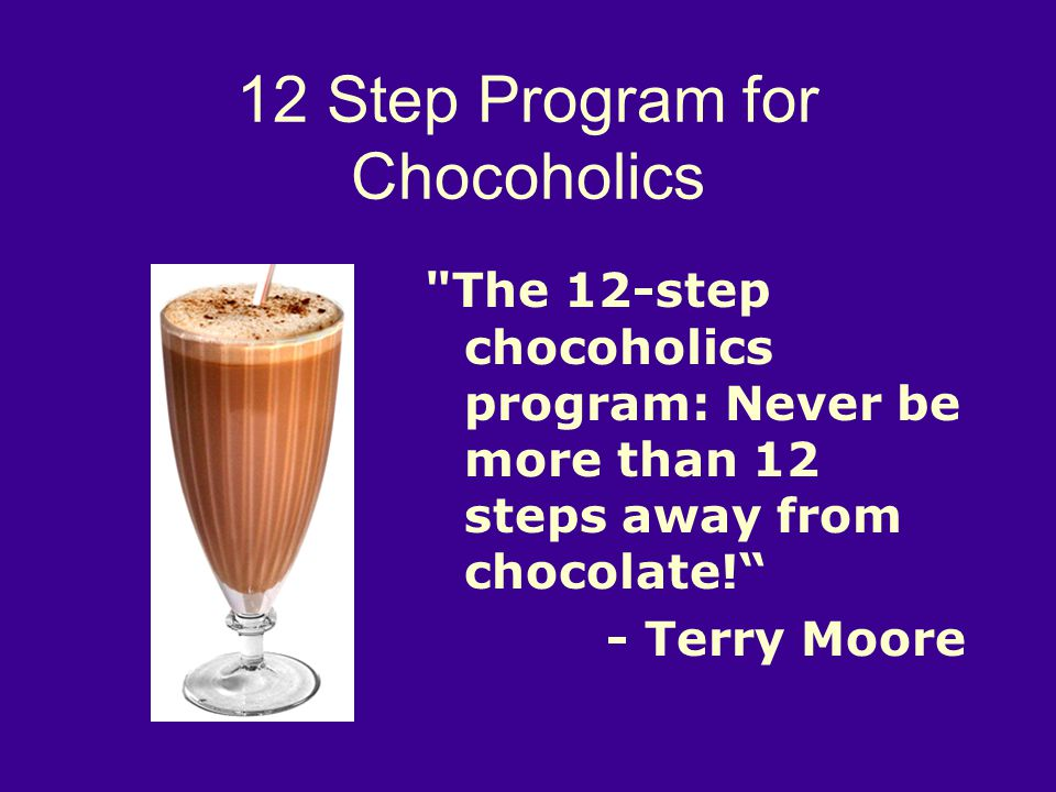 12 Step Program for Chocoholics The 12-step chocoholics program: Never be more than 12 steps away from chocolate! - Terry Moore