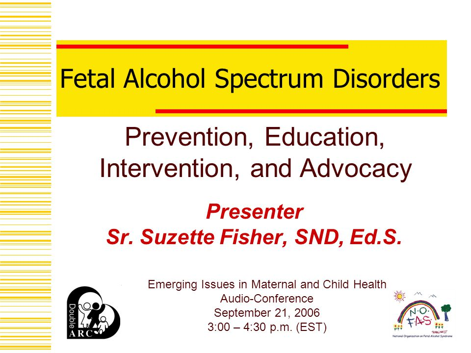 Fetal Alcohol Spectrum Disorders Presenter Sr. Suzette Fisher, SND, Ed.S.