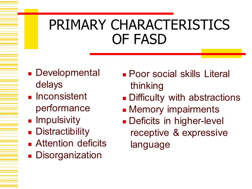 PRIMARY CHARACTERISTICS OF FASD Developmental delays Inconsistent performance Impulsivity Distractibility Attention deficits Disorganization Poor social skills Literal thinking Difficulty with abstractions Memory impairments Deficits in higher-level receptive & expressive language