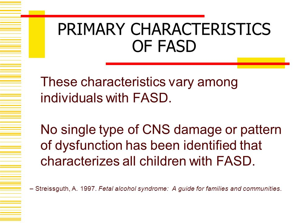 PRIMARY CHARACTERISTICS OF FASD These characteristics vary among individuals with FASD.