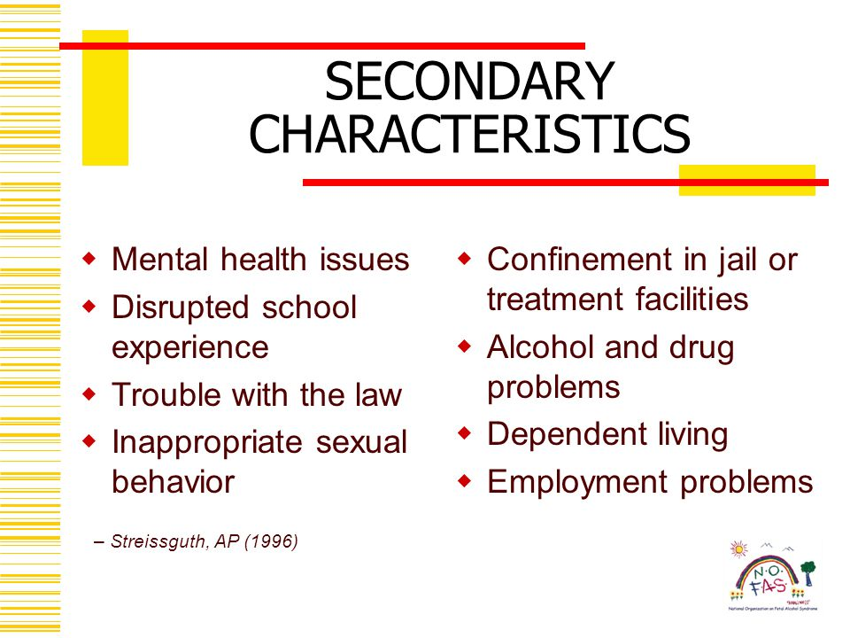 SECONDARY CHARACTERISTICS  Mental health issues  Disrupted school experience  Trouble with the law  Inappropriate sexual behavior  Confinement in jail or treatment facilities  Alcohol and drug problems  Dependent living  Employment problems – Streissguth, AP (1996)