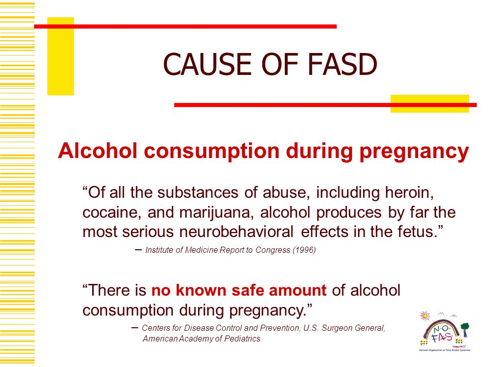 Of all the substances of abuse, including heroin, cocaine, and marijuana, alcohol produces by far the most serious neurobehavioral effects in the fetus. – Institute of Medicine Report to Congress (1996) There is no known safe amount of alcohol consumption during pregnancy. – Centers for Disease Control and Prevention, U.S.