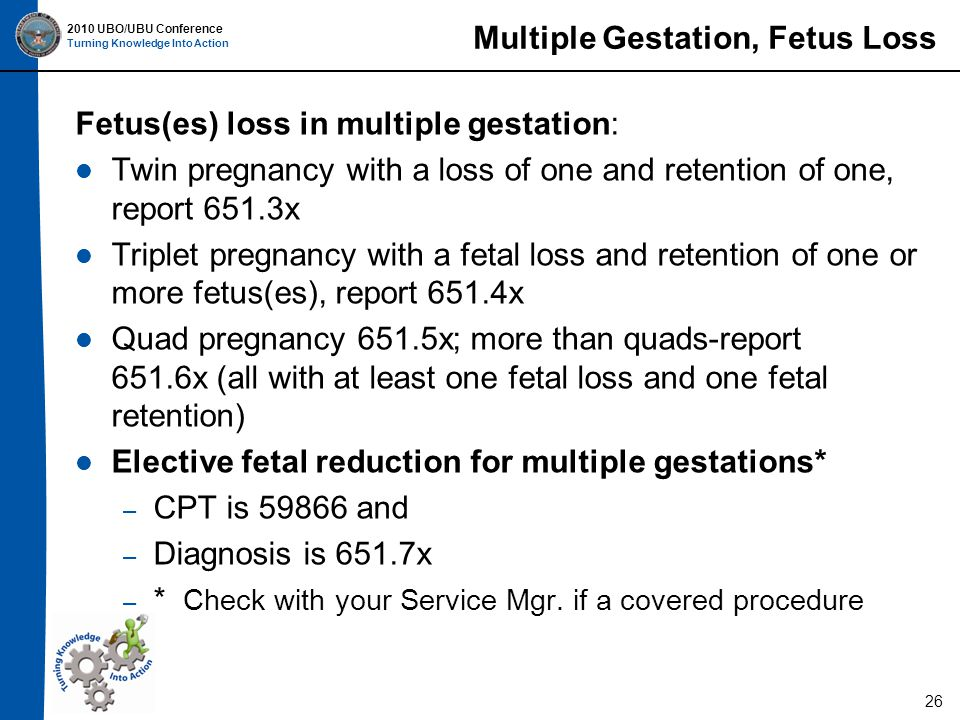 2010 UBO/UBU Conference Turning Knowledge Into Action Multiple Gestation, Fetus Loss Fetus(es) loss in multiple gestation: Twin pregnancy with a loss of one and retention of one, report 651.3x Triplet pregnancy with a fetal loss and retention of one or more fetus(es), report 651.4x Quad pregnancy 651.5x; more than quads-report 651.6x (all with at least one fetal loss and one fetal retention) Elective fetal reduction for multiple gestations* – CPT is 59866 and – Diagnosis is 651.7x – * Check with your Service Mgr.