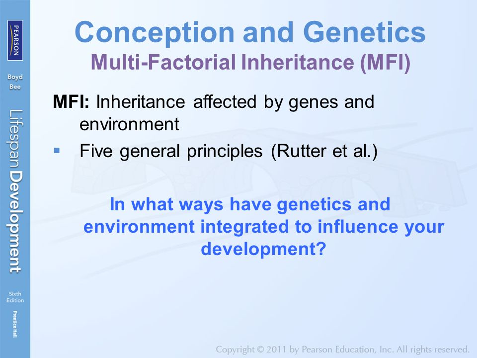 Conception and Genetics Multi-Factorial Inheritance (MFI) MFI: Inheritance affected by genes and environment  Five general principles (Rutter et al.)