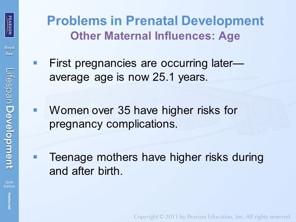 Problems in Prenatal Development Other Maternal Influences: Age  First pregnancies are occurring later— average age is now 25.1 years.  Women over 3