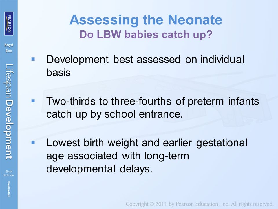 Assessing the Neonate Do LBW babies catch up?  Development best assessed on individual basis  Two-thirds to three-fourths of preterm infants catch u