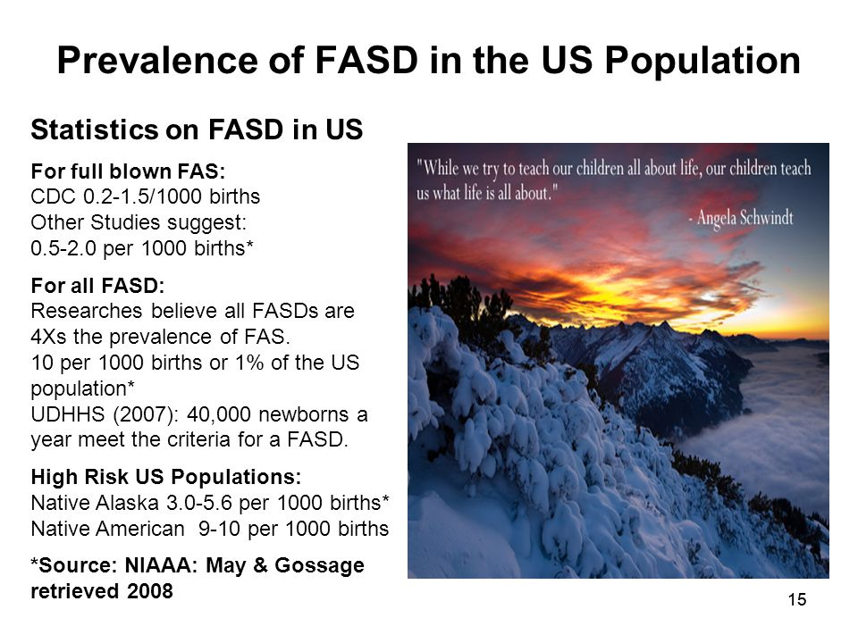 15 Prevalence of FASD in the US Population Statistics on FASD in US For full blown FAS: CDC 0.2-1.5/1000 births Other Studies suggest: 0.5-2.0 per 1000 births* For all FASD: Researches believe all FASDs are 4Xs the prevalence of FAS.