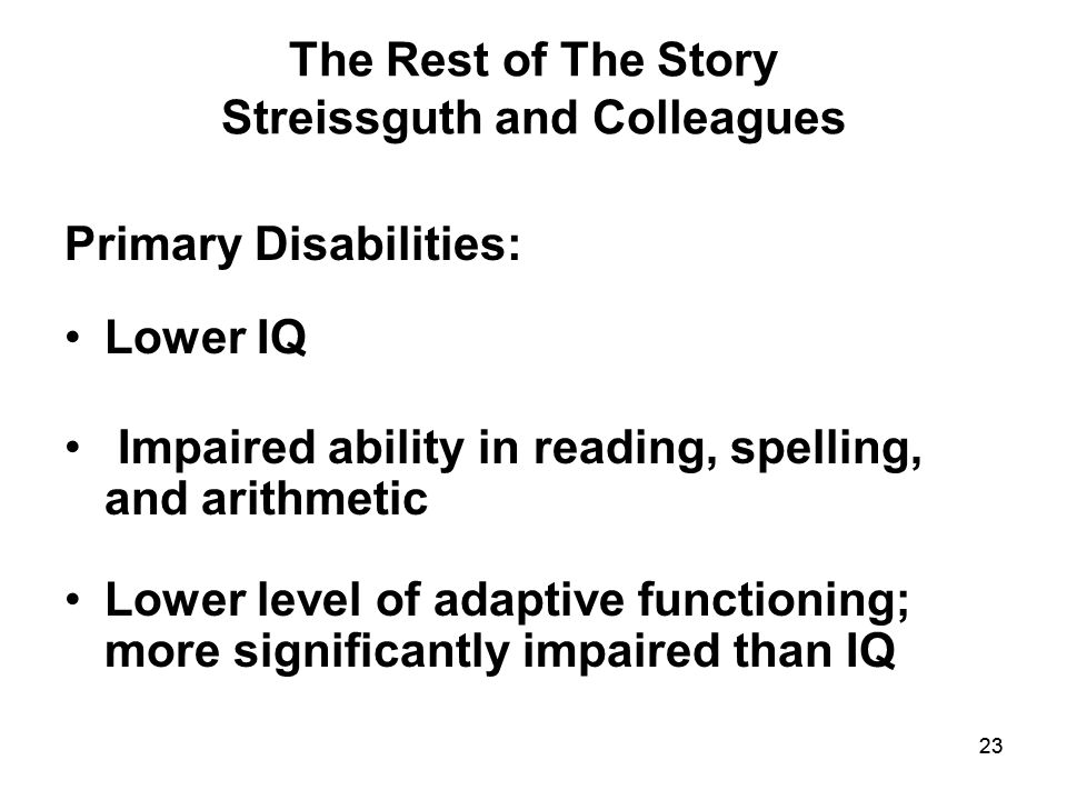 23 The Rest of The Story Streissguth and Colleagues Primary Disabilities: Lower IQ Impaired ability in reading, spelling, and arithmetic Lower level of adaptive functioning; more significantly impaired than IQ