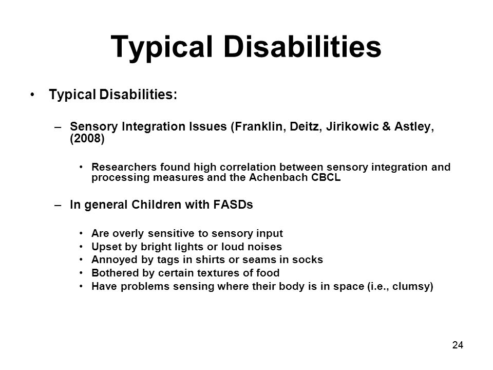 24 Typical Disabilities Typical Disabilities: –Sensory Integration Issues (Franklin, Deitz, Jirikowic & Astley, (2008) Researchers found high correlation between sensory integration and processing measures and the Achenbach CBCL –In general Children with FASDs Are overly sensitive to sensory input Upset by bright lights or loud noises Annoyed by tags in shirts or seams in socks Bothered by certain textures of food Have problems sensing where their body is in space (i.e., clumsy)