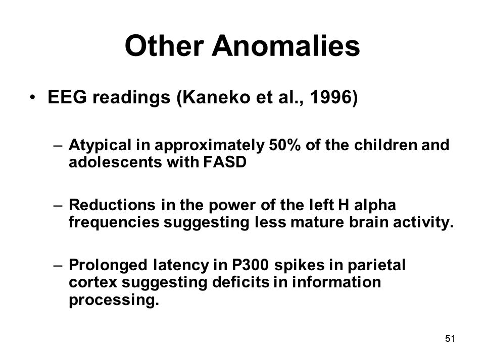 51 Other Anomalies EEG readings (Kaneko et al., 1996) –Atypical in approximately 50% of the children and adolescents with FASD –Reductions in the power of the left H alpha frequencies suggesting less mature brain activity.