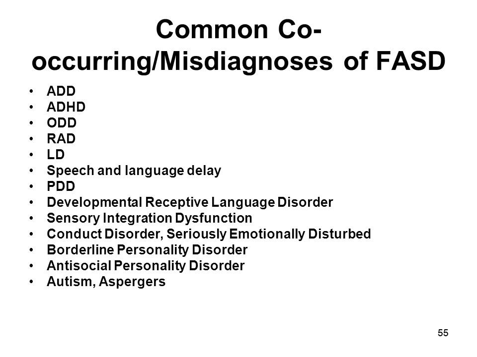 55 Common Co- occurring/Misdiagnoses of FASD ADD ADHD ODD RAD LD Speech and language delay PDD Developmental Receptive Language Disorder Sensory Integration Dysfunction Conduct Disorder, Seriously Emotionally Disturbed Borderline Personality Disorder Antisocial Personality Disorder Autism, Aspergers