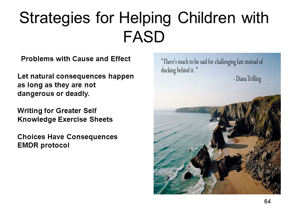 64 Strategies for Helping Children with FASD Problems with Cause and Effect Let natural consequences happen as long as they are not dangerous or deadly.
