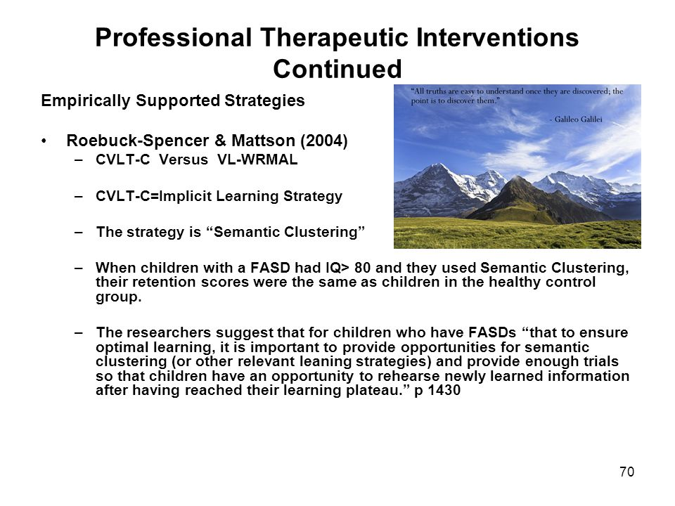 70 Professional Therapeutic Interventions Continued Empirically Supported Strategies Roebuck-Spencer & Mattson (2004) –CVLT-C Versus VL-WRMAL –CVLT-C=Implicit Learning Strategy –The strategy is Semantic Clustering –When children with a FASD had IQ> 80 and they used Semantic Clustering, their retention scores were the same as children in the healthy control group.