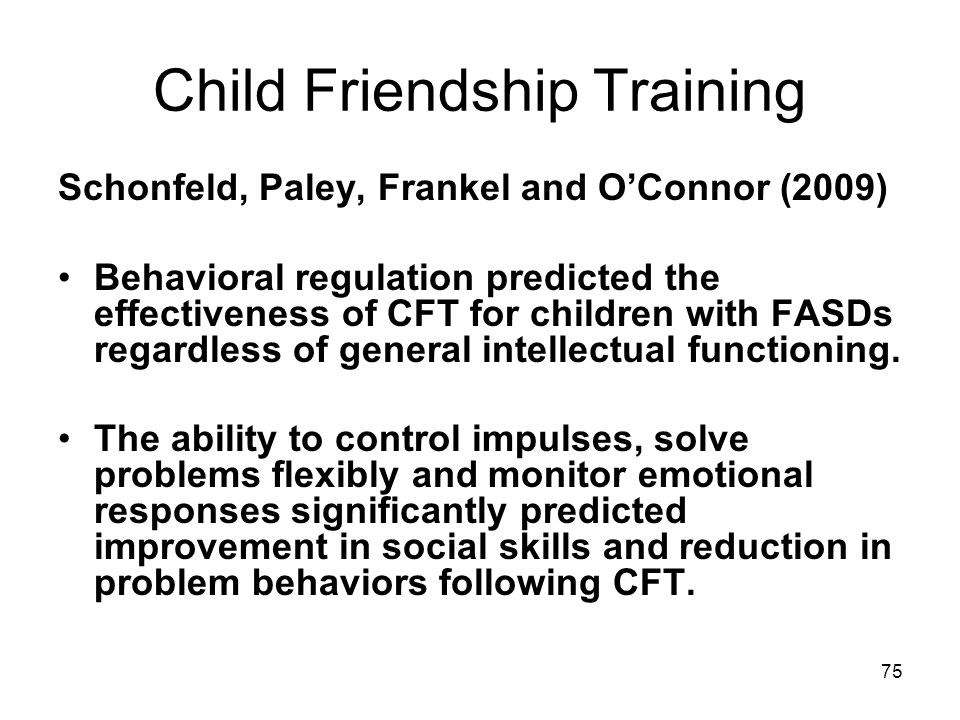 75 Child Friendship Training Schonfeld, Paley, Frankel and O'Connor (2009) Behavioral regulation predicted the effectiveness of CFT for children with FASDs regardless of general intellectual functioning.