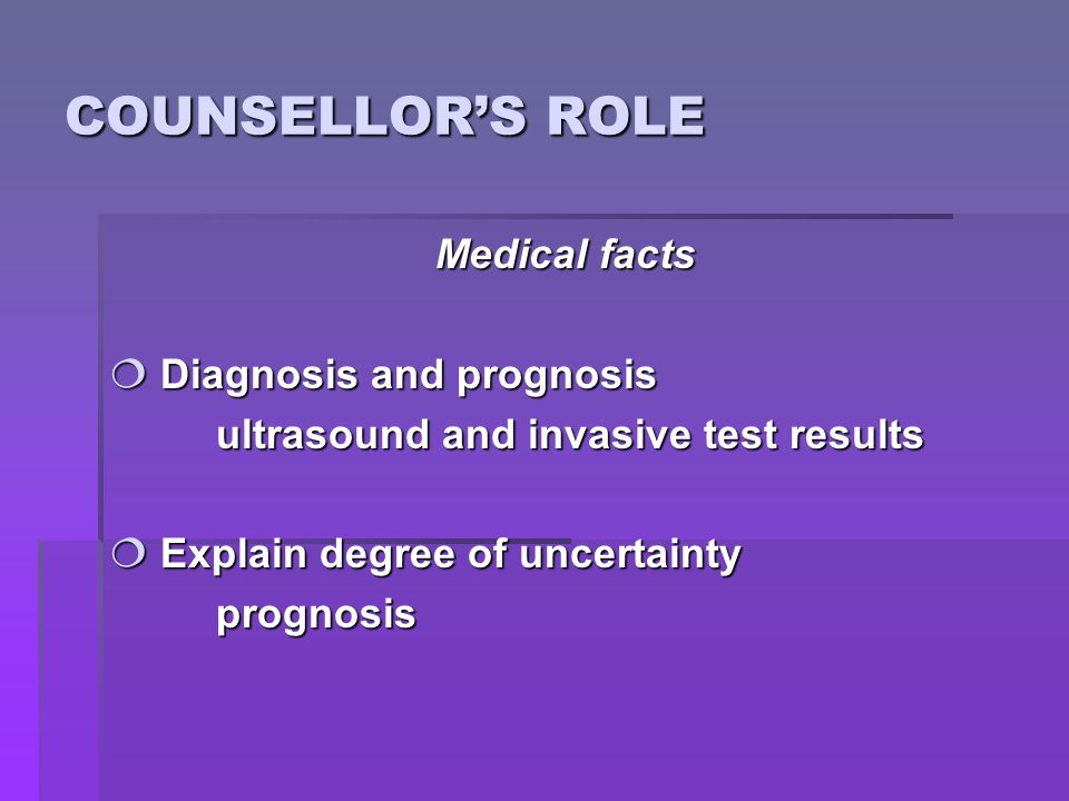 COUNSELLOR'S ROLE Medical facts  Diagnosis and prognosis ultrasound and invasive test results  Explain degree of uncertainty prognosis