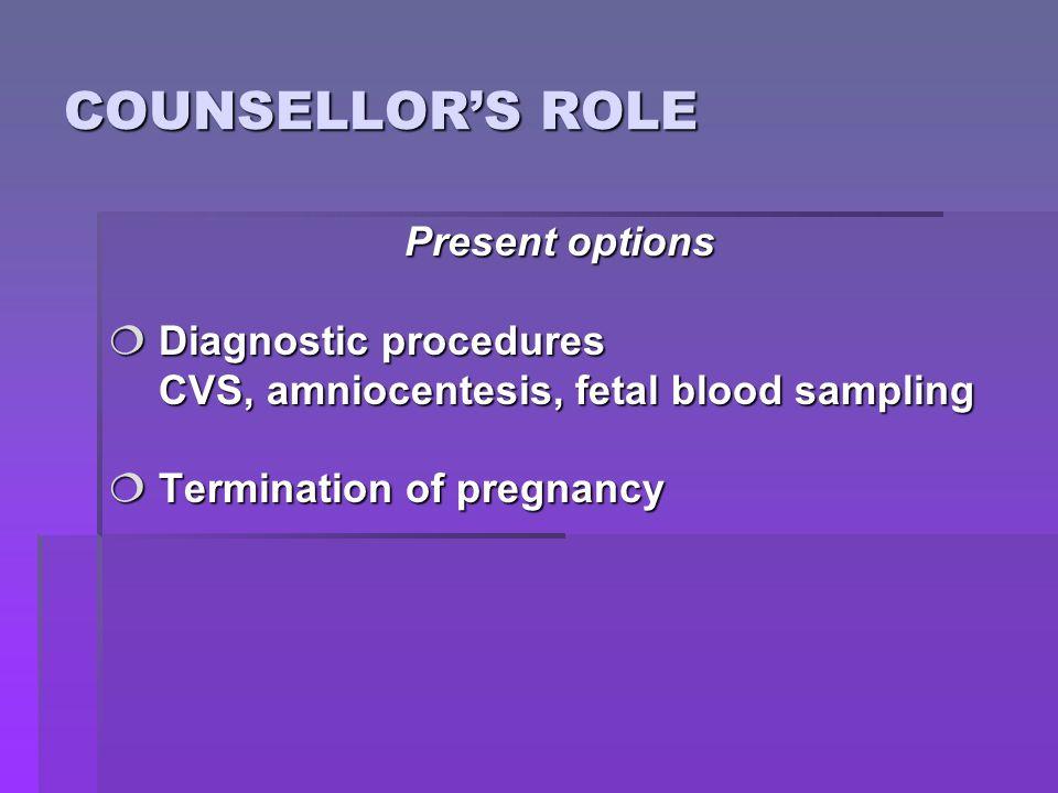 COUNSELLOR'S ROLE Present options  Diagnostic procedures CVS, amniocentesis, fetal blood sampling CVS, amniocentesis, fetal blood sampling  Termination of pregnancy