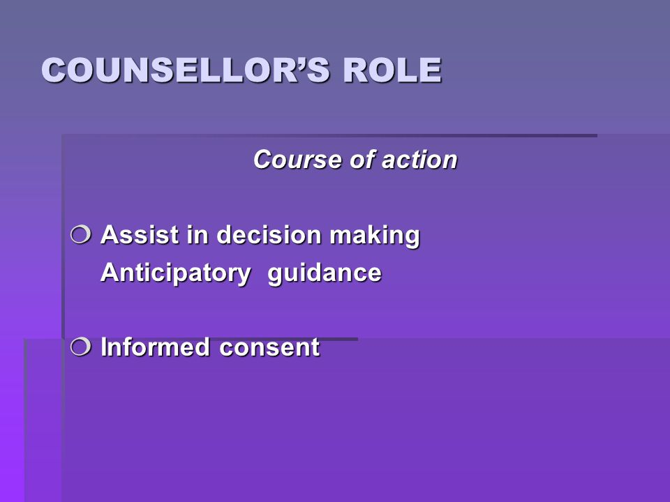 COUNSELLOR'S ROLE Course of action  Assist in decision making Anticipatory guidance Anticipatory guidance  Informed consent