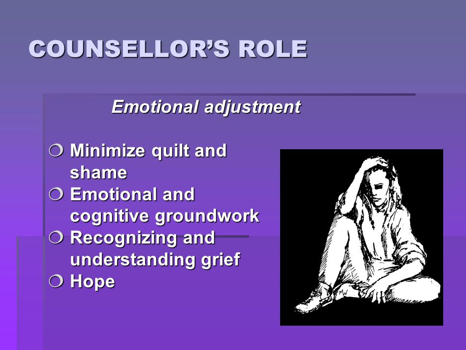 COUNSELLOR'S ROLE Emotional adjustment  Minimize quilt and shame shame  Emotional and cognitive groundwork cognitive groundwork  Recognizing and un