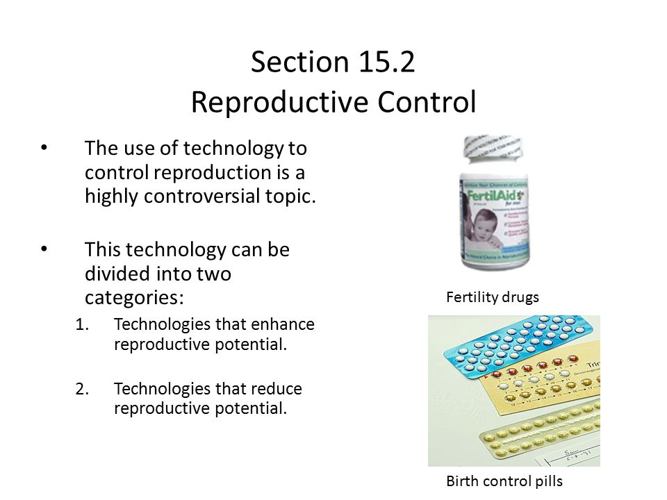 Section 15.2 Reproductive Control The use of technology to control reproduction is a highly controversial topic. This technology can be divided into t