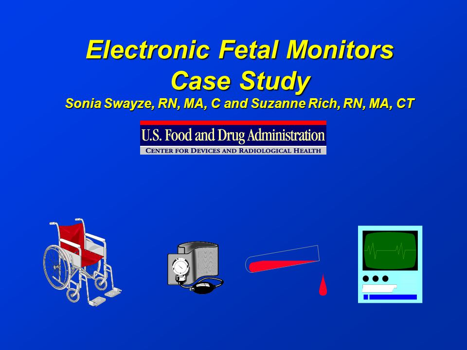 Electronic Fetal Monitors Case Study Sonia Swayze, RN, MA, C and Suzanne Rich, RN, MA, CT